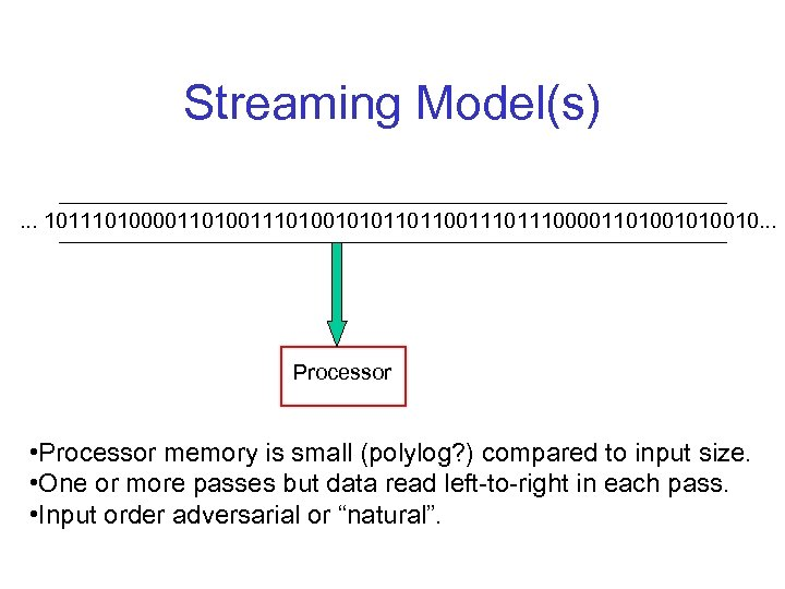 Streaming Model(s). . . 1011101000011010010101101100111000011010010. . . Processor • Processor memory is small (polylog?