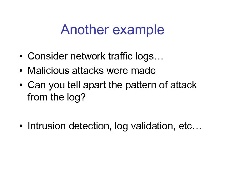 Another example • Consider network traffic logs… • Malicious attacks were made • Can