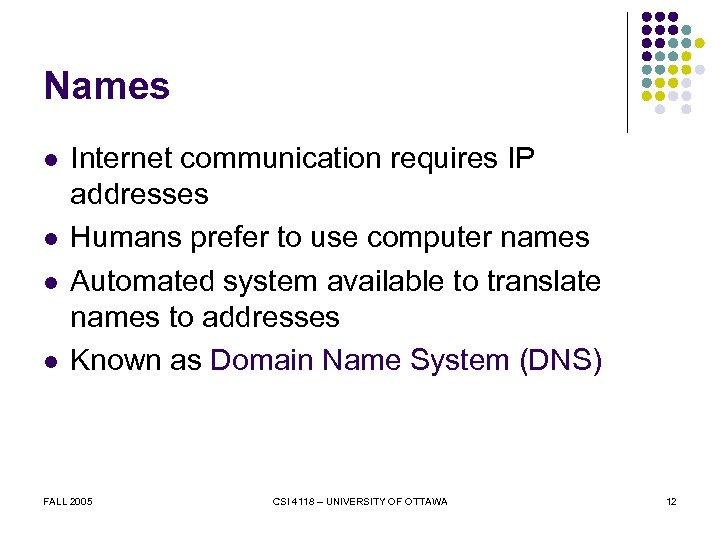 Names l l Internet communication requires IP addresses Humans prefer to use computer names