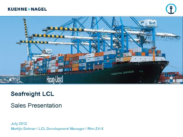 Seafreight LCL Sales Presentation July 2012 Martijn Detmar / LCL Development Manager / Rtm