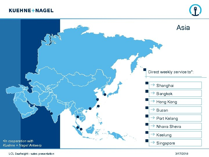 Asia Direct weekly service to*: • In cooperation with Kuehne + Nagel Antwerp LCL