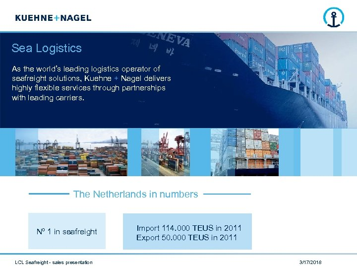 Sea Logistics As the world's leading logistics operator of seafreight solutions, Kuehne + Nagel
