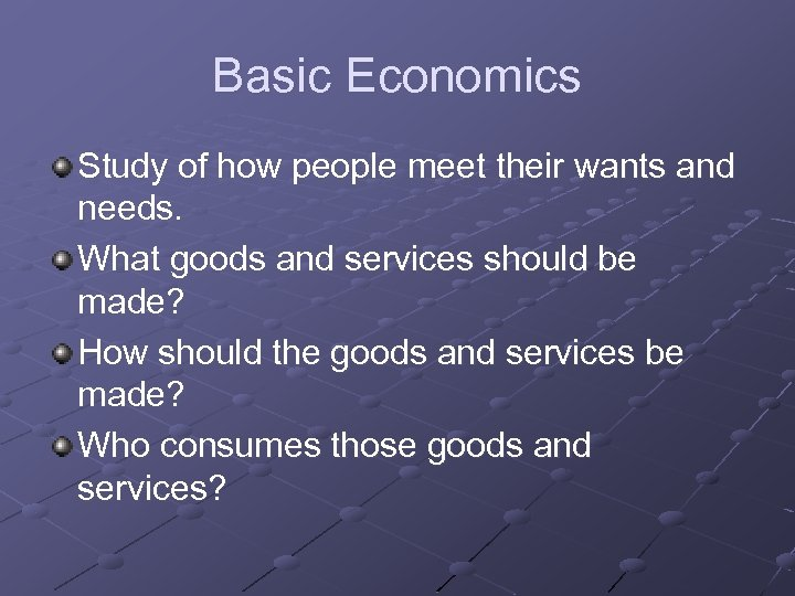 Basic Economics Study of how people meet their wants and needs. What goods and