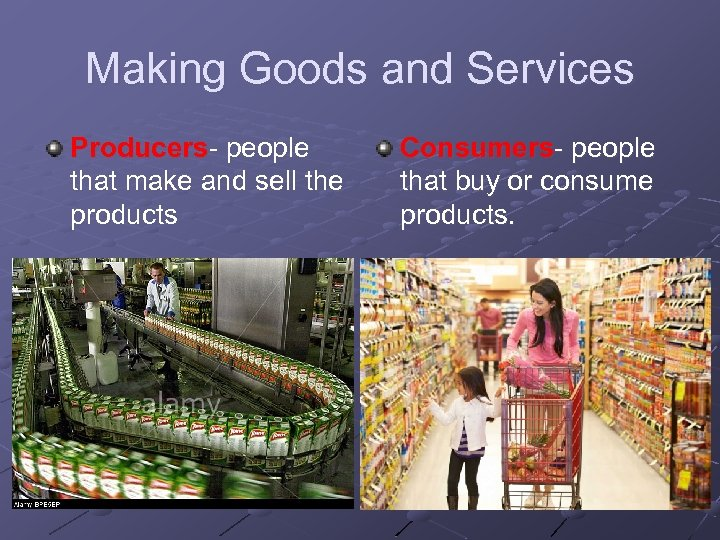 Making Goods and Services Producers- people that make and sell the products Consumers- people