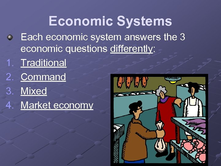 Economic Systems 1. 2. 3. 4. Each economic system answers the 3 economic questions