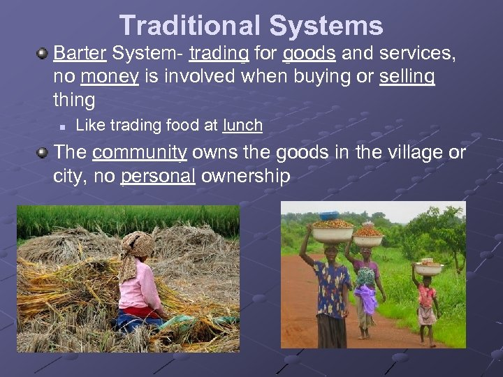 Traditional Systems Barter System- trading for goods and services, no money is involved when