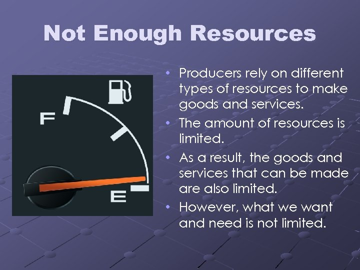 Not Enough Resources • Producers rely on different types of resources to make goods