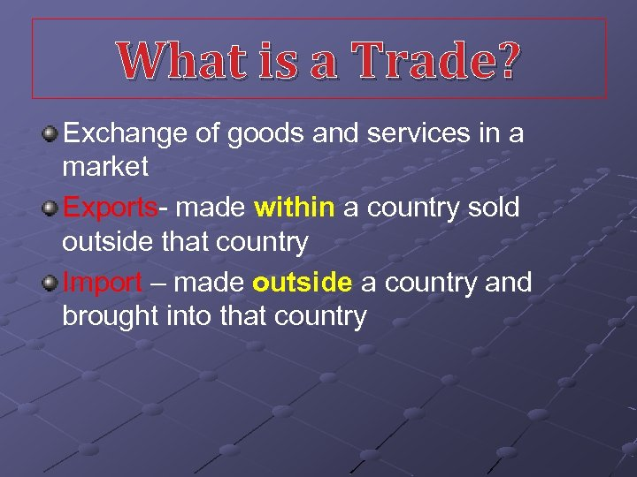 What is a Trade? Exchange of goods and services in a market Exports- made