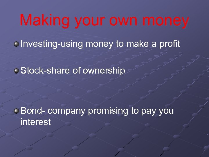 Making your own money Investing-using money to make a profit Stock-share of ownership Bond-