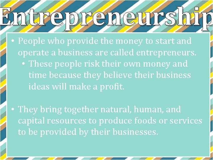 Entrepreneurship • People who provide the money to start and operate a business are