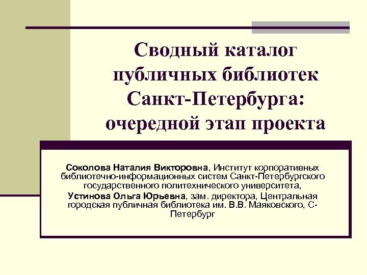 Сводный каталог публичных библиотек Санкт-Петербурга: очередной этап проекта Соколова Наталия Викторовна, Институт корпоративных библиотечно-информационных