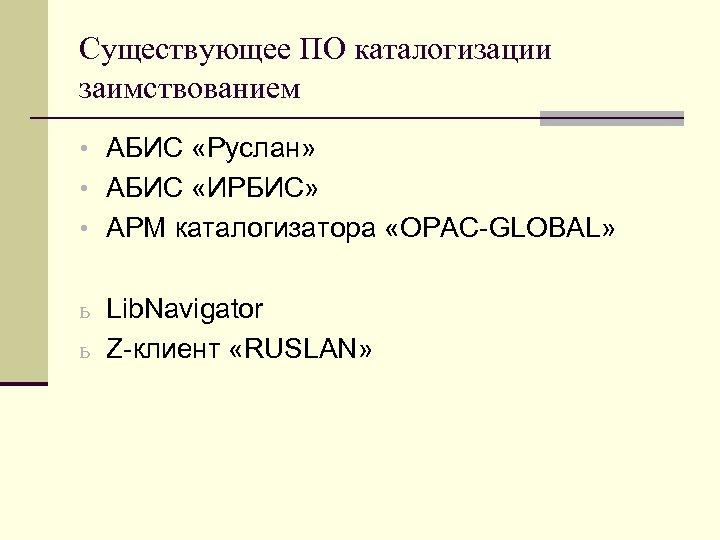 Существующее ПО каталогизации заимствованием • АБИС «Руслан» • АБИС «ИРБИС» • АРМ каталогизатора «OPAC-GLOBAL»