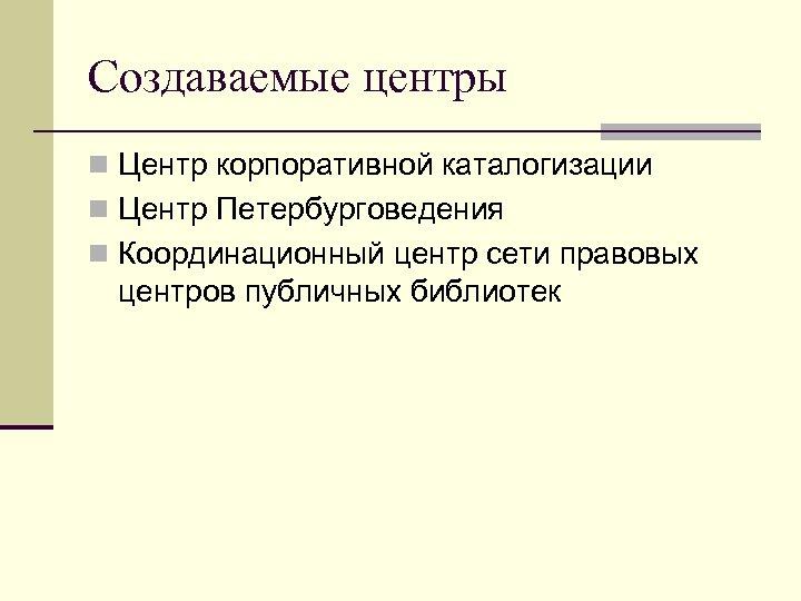Создаваемые центры n Центр корпоративной каталогизации n Центр Петербурговедения n Координационный центр сети правовых