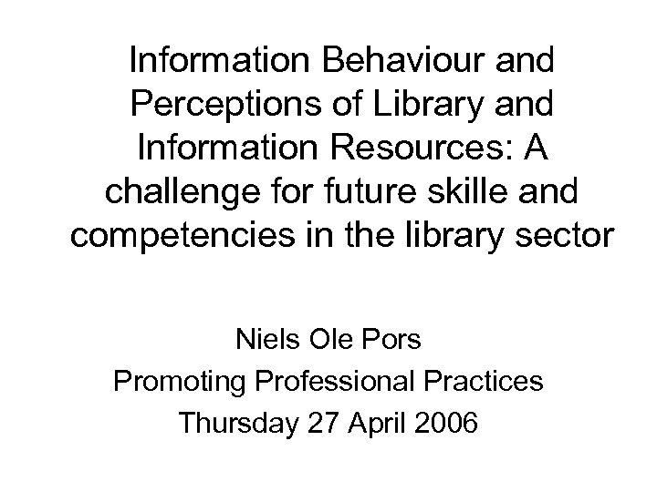 Information Behaviour and Perceptions of Library and Information Resources: A challenge for future skille