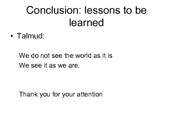 Conclusion: lessons to be learned • Talmud: We do not see the world as