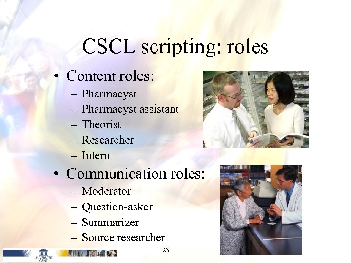 CSCL scripting: roles • Content roles: – – – Pharmacyst assistant Theorist Researcher Intern
