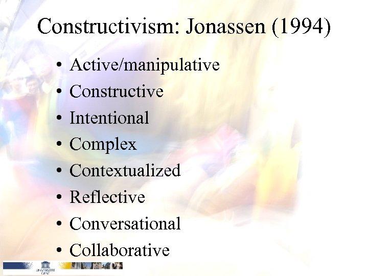 Constructivism: Jonassen (1994) • • Active/manipulative Constructive Intentional Complex Contextualized Reflective Conversational Collaborative