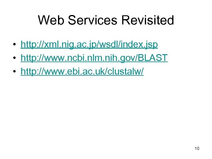 Web Services Revisited • http: //xml. nig. ac. jp/wsdl/index. jsp • http: //www. ncbi.