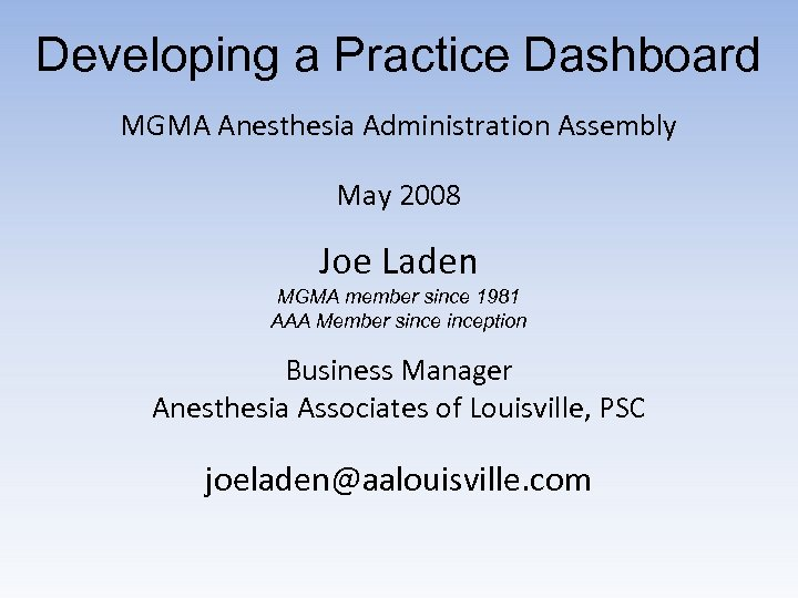 Developing a Practice Dashboard MGMA Anesthesia Administration Assembly May 2008 Joe Laden MGMA member