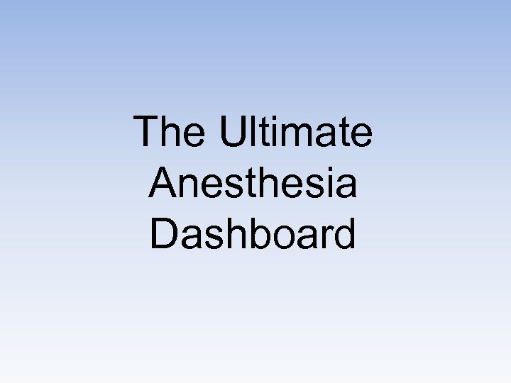 The Ultimate Anesthesia Dashboard