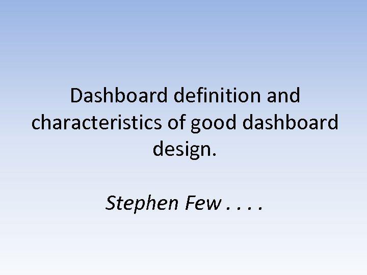 Dashboard definition and characteristics of good dashboard design. Stephen Few. .