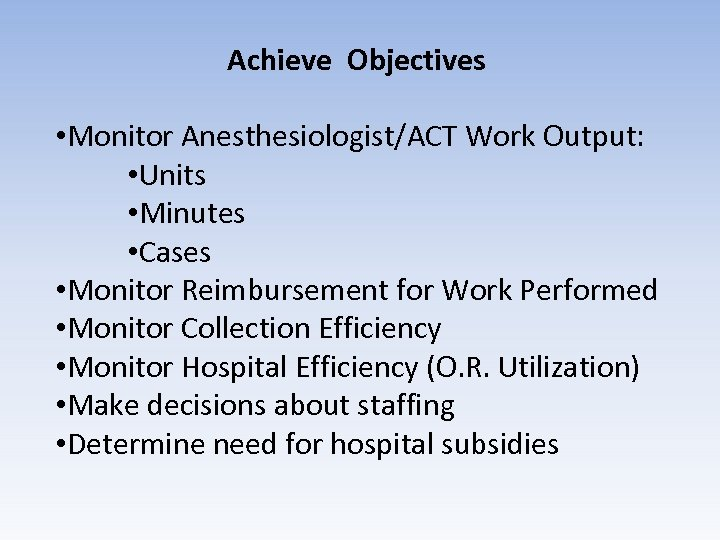 Achieve Objectives • Monitor Anesthesiologist/ACT Work Output: • Units • Minutes • Cases •