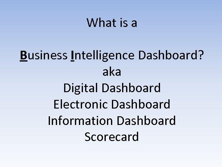 What is a Business Intelligence Dashboard? aka Digital Dashboard Electronic Dashboard Information Dashboard Scorecard