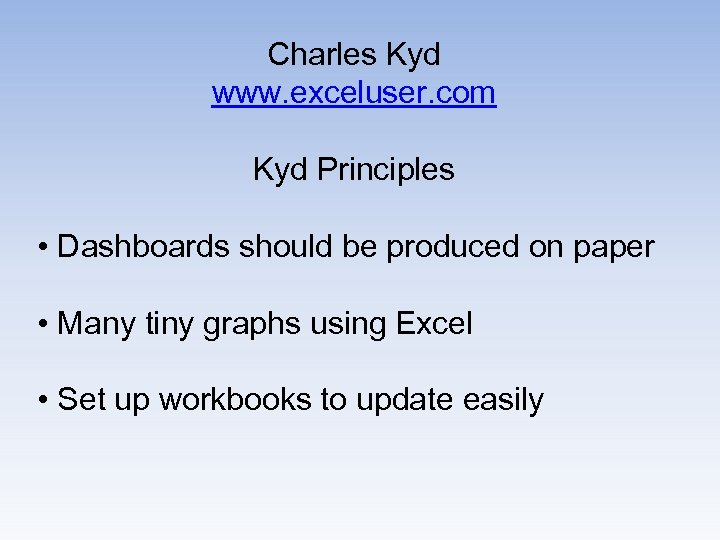 Charles Kyd www. exceluser. com Kyd Principles • Dashboards should be produced on paper