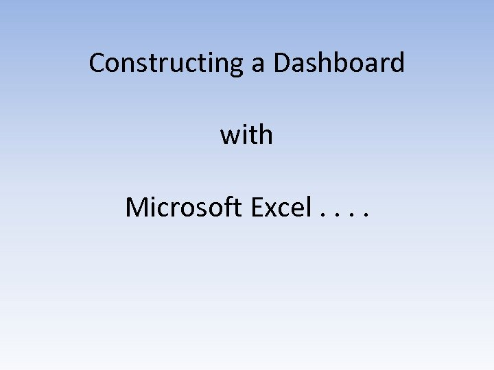 Constructing a Dashboard with Microsoft Excel. .