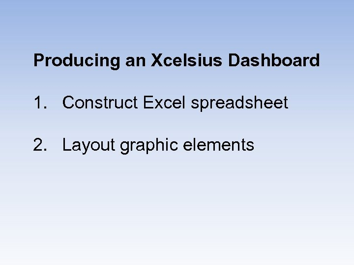 Producing an Xcelsius Dashboard 1. Construct Excel spreadsheet 2. Layout graphic elements