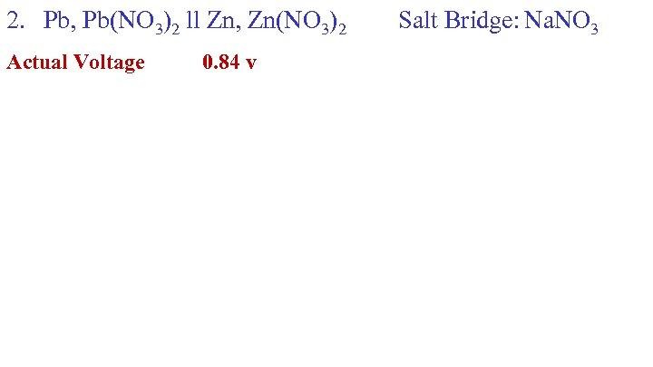 2. Pb, Pb(NO 3)2 ll Zn, Zn(NO 3)2 Actual Voltage 0. 84 v Salt
