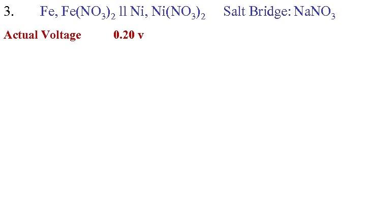 3. Fe, Fe(NO 3)2 ll Ni, Ni(NO 3)2 Actual Voltage 0. 20 v Salt