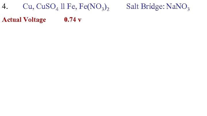 4. Cu, Cu. SO 4 ll Fe, Fe(NO 3)2 Actual Voltage 0. 74 v