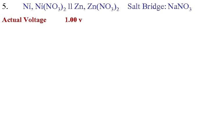 5. Ni, Ni(NO 3)2 ll Zn, Zn(NO 3)2 Actual Voltage 1. 00 v Salt