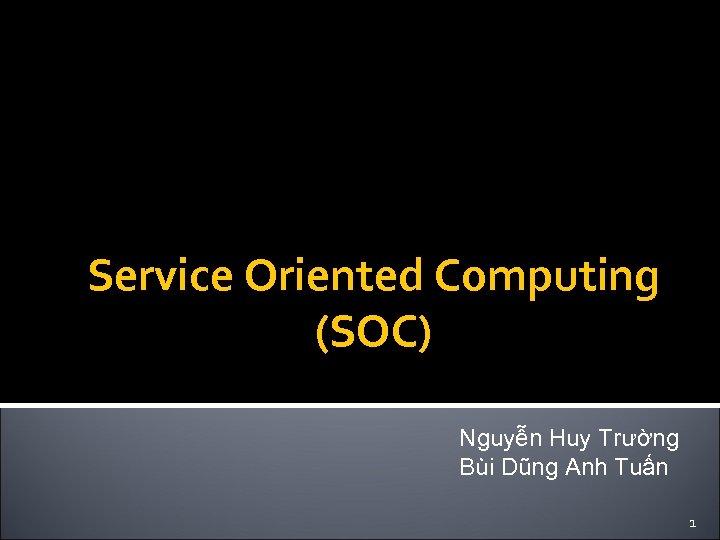 Service Oriented Computing (SOC) Nguyễn Huy Trường Bùi Dũng Anh Tuấn 1