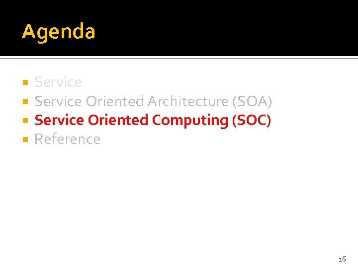 Agenda Service Oriented Architecture (SOA) Service Oriented Computing (SOC) Reference 16