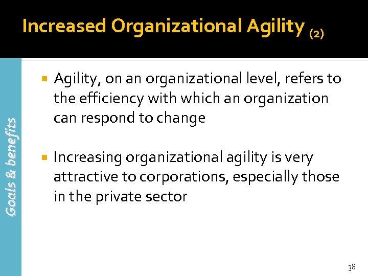 Increased Organizational Agility (2) Goals & benefits Agility, on an organizational level, refers to