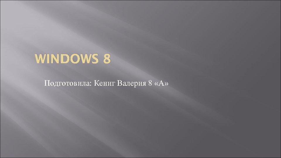 WINDOWS 8 Подготовила: Кениг Валерия 8 «А»