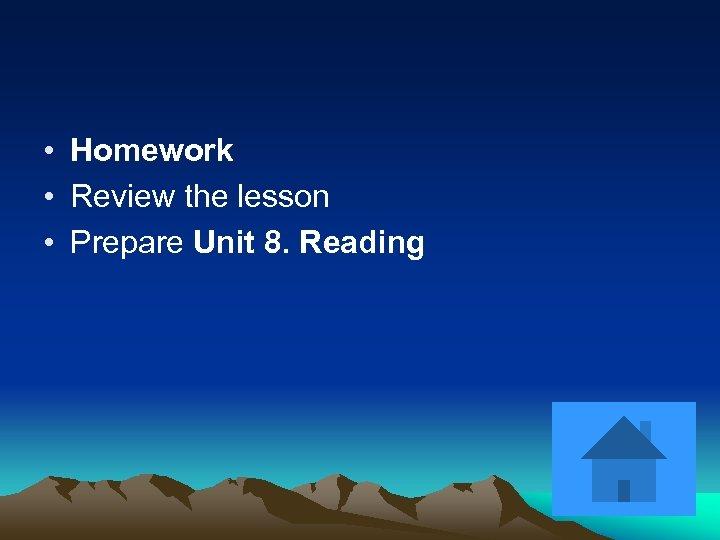 • Homework • Review the lesson • Prepare Unit 8. Reading