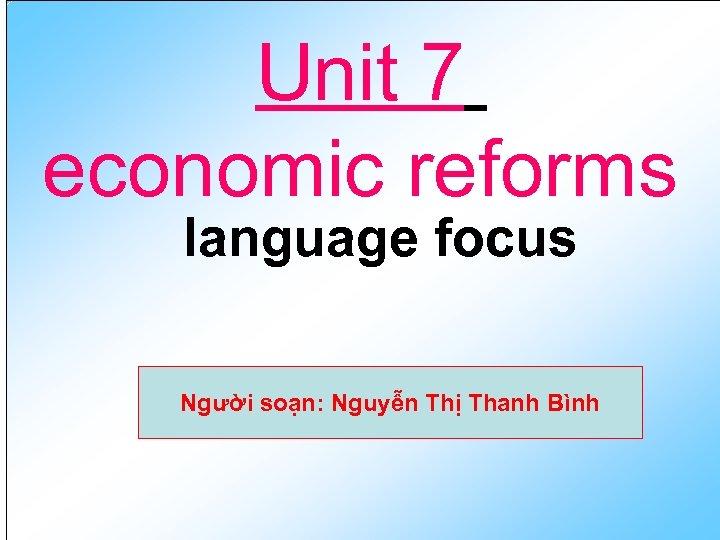 Unit 7 economic reforms language focus Người soạn: Nguyễn Thị Thanh Bình