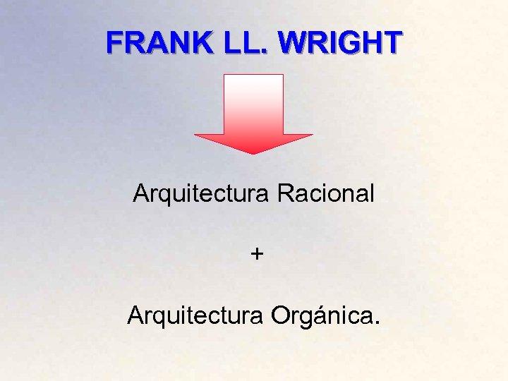 FRANK LL. WRIGHT Arquitectura Racional + Arquitectura Orgánica.
