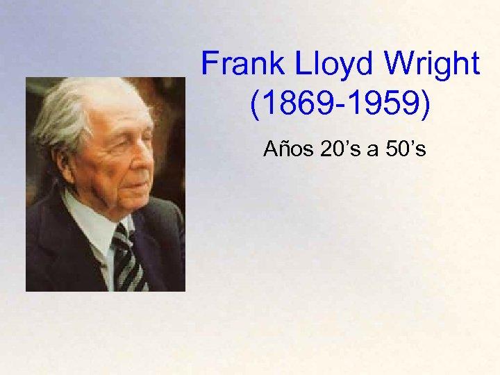 Frank Lloyd Wright (1869 -1959) Años 20's a 50's