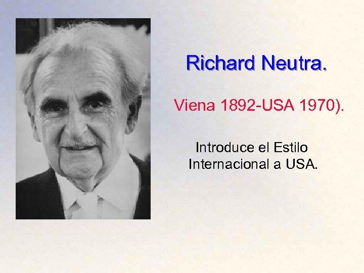 Richard Neutra. Viena 1892 -USA 1970). Introduce el Estilo Internacional a USA.