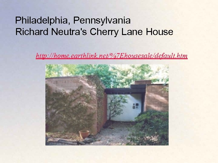 Philadelphia, Pennsylvania Richard Neutra's Cherry Lane House http: //home. earthlink. net/%7 Ehousesale/default. htm
