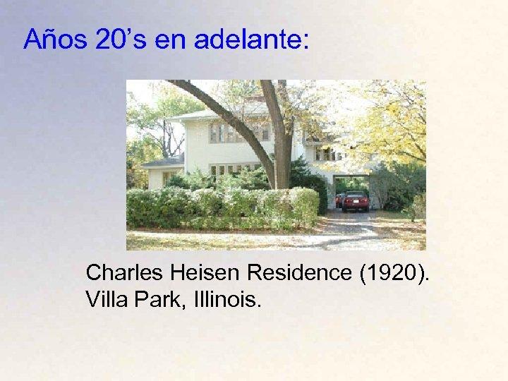 Años 20's en adelante: Charles Heisen Residence (1920). Villa Park, Illinois.