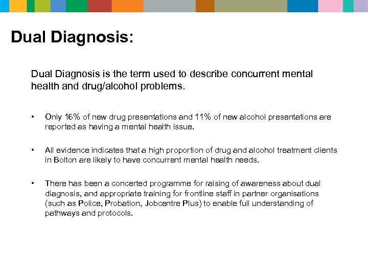 Dual Diagnosis: Dual Diagnosis is the term used to describe concurrent mental health and