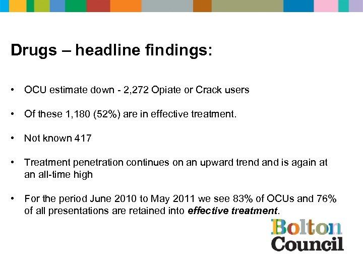 Drugs – headline findings: • OCU estimate down - 2, 272 Opiate or Crack