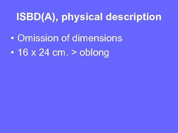 ISBD(A), physical description • Omission of dimensions • 16 x 24 cm. > oblong