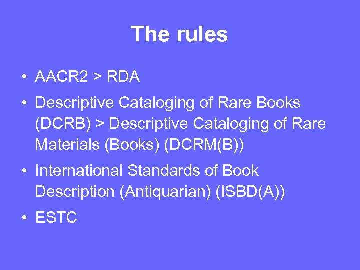 The rules • AACR 2 > RDA • Descriptive Cataloging of Rare Books (DCRB)