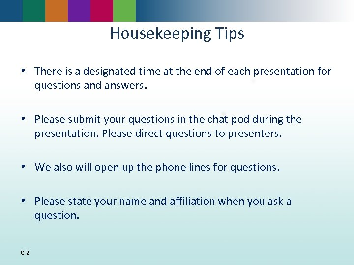 Housekeeping Tips • There is a designated time at the end of each presentation